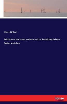 Beitr ge Zur Syntax Des Verbums Und Zur Satzbildung Bei Dem Redner Antiphon (Paperback)