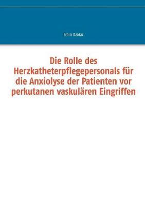 Die Rolle Des Herzkatheterpflegepersonals Fur Die Anxiolyse Der Patienten VOR Perkutanen Vaskularen Eingriffen (Paperback)