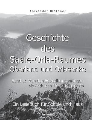 Geschichte Des Saale-Orla-Raumes: Orlasenke Und Oberland, Band 1: Von Den Besiedlungsanfangen Bis Zum Ende Des 16. Jahrhunderts - Ein Lesebuch Fur Schule Und Haus (Paperback)