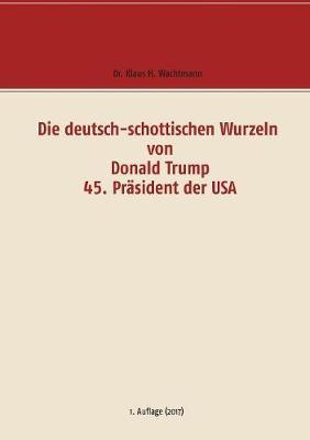 Die Deutsch-Schottischen Wurzeln Von Donald Trump 45. Prasident Der USA (Paperback)