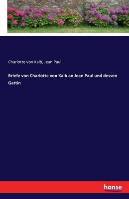 Briefe Von Charlotte Von Kalb an Jean Paul Und Dessen Gattin (Paperback)