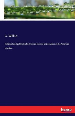 Historical and Political Reflections on the Rise and Progress of the American Rebellion (Paperback)