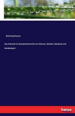 Das Erbrecht Im Gewohnheitsrecht Von Giessen, Wetzlar, Butzbach Und Breidenbach (Paperback)