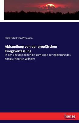 Abhandlung Von Der Preuischen Kriegsverfassung (Paperback)