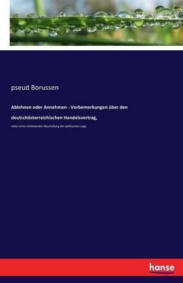 Ablehnen Oder Annehmen - Vorbemerkungen Uber Den Deutschosterreichischen Handelsvertrag, (Paperback)