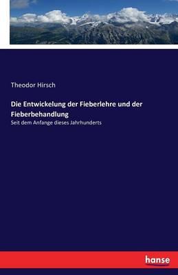 Die Entwickelung Der Fieberlehre Und Der Fieberbehandlung (Paperback)