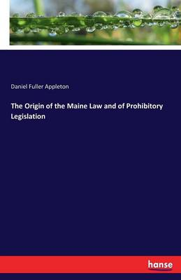 The Origin of the Maine Law and of Prohibitory Legislation (Paperback)