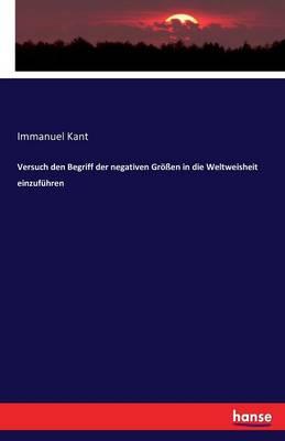 Versuch Den Begriff Der Negativen Groen in Die Weltweisheit Einzufuhren (Paperback)