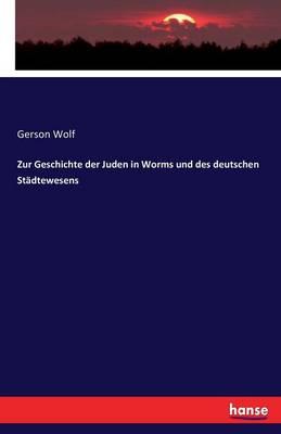 Zur Geschichte Der Juden in Worms Und Des Deutschen Stadtewesens (Paperback)