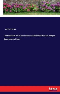 Summarischer Inhalt Der Lebens Und Wundertaten Des Heiligen Bauersmanns Isidori (Paperback)