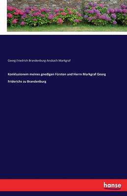 Konklusionem Meines Gnedigen Fursten Und Herrn Markgraf Georg Friderichs Zu Brandenburg (Paperback)
