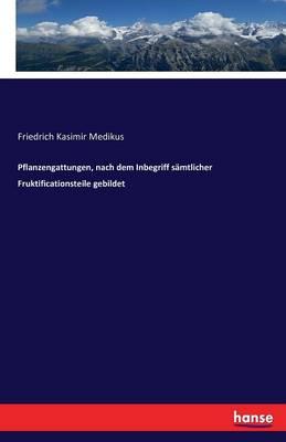 Pflanzengattungen, Nach Dem Inbegriff S mtlicher Fruktificationsteile Gebildet (Paperback)