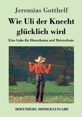 Wie Uli der Knecht glucklich wird: Eine Gabe fur Dienstboten und Meisterleute (Paperback)