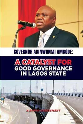 Governor Akinwunmi Ambode: A Catalyst for Good Governance in Lagos State: A Rapid Assessment (Paperback)