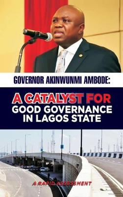Governor Akinwunmi Ambode a Catalyst for Good Governance in Lagos State: A Rapid Assessment (Hardback)