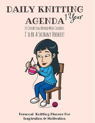 Daily Knitting Agenda (1 Year ): Personal Knitting Planner for Inspiration & Motivation (Paperback)