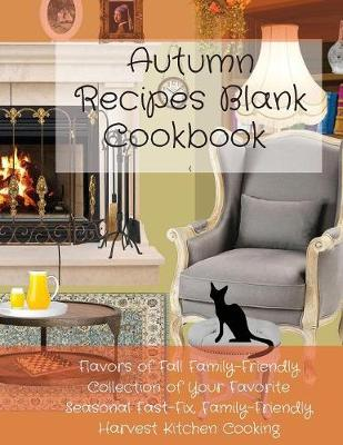 Autumn Recipes Blank Cookbook: Flavors of Fall Family-Friendly Collection of Your Favorite Seasonal Fast-Fix, Family-Friendly Harvest Kitchen Cooking - Infinit Fall Cooking (Paperback)