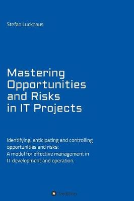 Mastering Opportunities and Risks in It Projects: Identifying, Anticipating and Controlling Opportunities and Risks: A Model for Effective Management in It Development and Operation (Paperback)