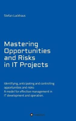 Mastering Opportunities and Risks in It Projects: Identifying, Anticipating and Controlling Opportunities and Risks: A Model for Effective Management in It Development and Operation (Hardback)