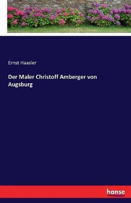 Der Maler Christoff Amberger Von Augsburg (Paperback)