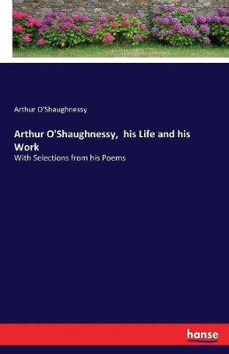 Arthur O'Shaughnessy, His Life and His Work (Paperback)