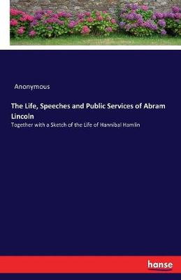 The Life, Speeches and Public Services of Abram Lincoln (Paperback)