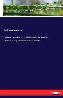 Two Letters Describing a Method of Increasing the Quantity of Circulating-Money, Upon a New and Solid Principle (Paperback)