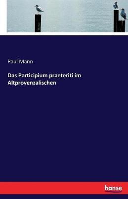 Das Participium Praeteriti Im Altprovenzalischen (Paperback)