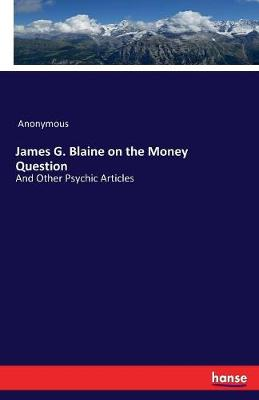 James G. Blaine on the Money Question (Paperback)