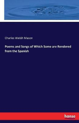 Poems and Songs of Which Some Are Rendered from the Spanish (Paperback)