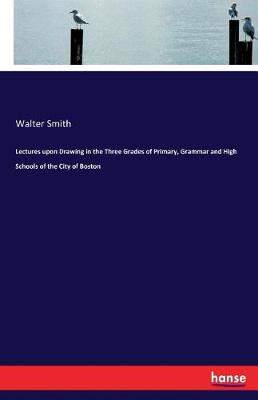 Lectures Upon Drawing in the Three Grades of Primary, Grammar and High Schools of the City of Boston (Paperback)