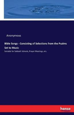 Bible Songs - Consisting of Selections from the Psalms Set to Music (Paperback)