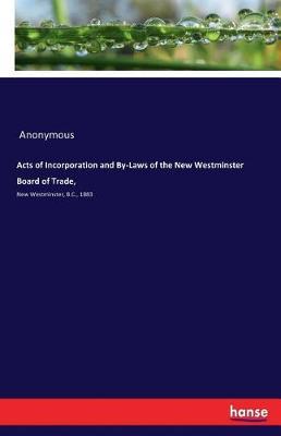 Acts of Incorporation and By-Laws of the New Westminster Board of Trade, (Paperback)
