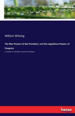The War Powers of the President, and the Legislative Powers of Congress (Paperback)