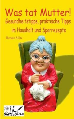 Was Tat Mutter! Gesundheitstipps, Praktische Tipps Im Haushalt Und Sparrezepte (Paperback)