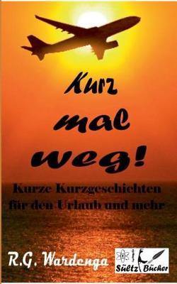 Kurz Mal Weg! Kurze Kurzgeschichten Fur Den Urlaub Und Mehr (Paperback)