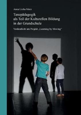 Tanzpadagogik als Teil der kulturellen Bildung in der Grundschule: Verdeutlicht am Projekt Learning by Moving (Paperback)