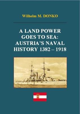 A Land Power Goes to Sea: Austria's Naval History 1382-1918 (Paperback)