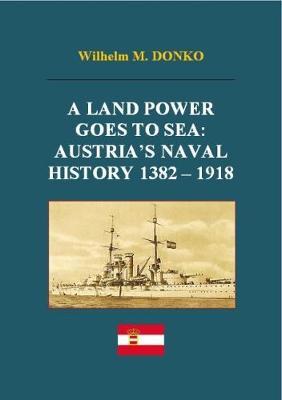 A Land Power Goes to Sea: Austria's Naval History 1382-1918 (Hardback)