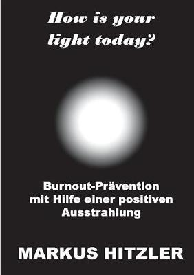 How is your light today?: Burnout-Pravention mit Hilfe einer positiven Ausstrahlung (Paperback)