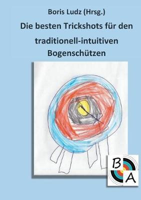 Die Besten Trickshots Fur Den Traditionell-Intuitiven Bogenschutzen (Paperback)