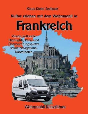 Kultur erleben mit dem Wohnmobil in Frankreich: Vierzig kulturelle Highlights, Park- und UEbernachtungsplatze sowie Navigations-Koordinaten (Paperback)