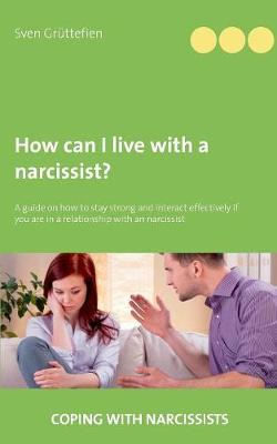 How can I live with a narcissist?: A guide on how to stay strong and interact effectively if you are in a relationship with an narcissist (Paperback)