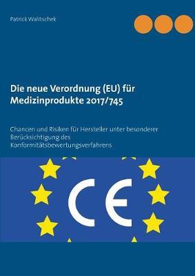 Die neue Verordnung (EU) fur Medizinprodukte 2017/745: Chancen und Risiken fur Hersteller unter besonderer Berucksichtigung des Konformitatsbewertungsverfahrens (Paperback)