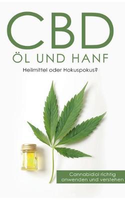 CBD OEl und Hanf: Heilmittel oder Hokuspokus?: Cannabidiol richtig anwenden und verstehen (Paperback)