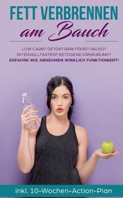 Fett verbrennen am Bauch: Low Carb? Detox? Raw Food? Paleo? Intervallfasten? Ketogene Ernahrung? Erfahre, wie Abnehmen wirklich funktioniert! (Paperback)