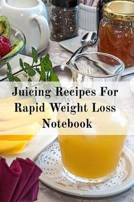 Juicing Recipes For Rapid Weight Loss Notebook: Write Down Your Favorite Blender Recipes, Inspirations, Quotes, Sayings & Notes About Your Secrets Of How To Lose Weight With Juices & Smoothies In Your Personal Diet Journal! (Paperback)