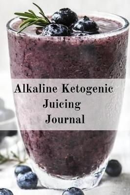 Alkaline Ketogenic Juicing Journal: Write Down Your Favorite Blender Recipes, Inspirations, Quotes, Sayings & Notes About Your Secrets Of How To Lose Weight With Juices & Smoothies In Your Personal Diet Journal! (Paperback)