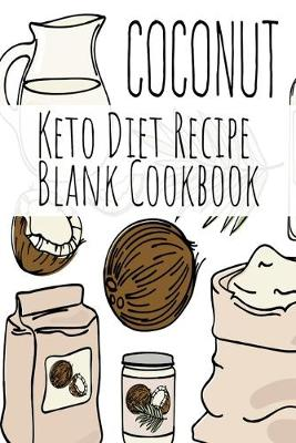 Coconut Keto Diet Recipe Blank Cookbook: Ketosis Cookbook 2019 To Write In Favorite Recipe, Ingredients, Calories, Instructions, Preparation, Quotes & Notes For Healthy Ketonic Eating & Weight Loss (Paperback)
