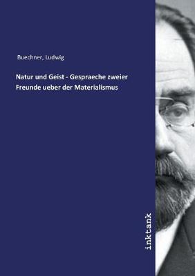 Natur und Geist - Gespraeche zweier Freunde ueber der Materialismus (Paperback)